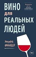 Шнайдер Э.: Вино для реальных людей. Понятный гид для тех, кого бесит винный снобизм