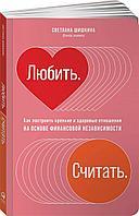 Шишкина С.: Любить. Считать. Как построить крепкие и здоровые отношения на основе финансовой независимости