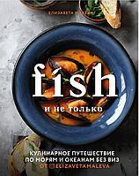 Малева Е.: Fish и не только. Кулинарное путешествие по морям и океанам без виз