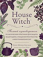 Мёрфи-Хискок Э.: House Witch. Полный путеводитель по магическим практикам для защиты вашего дома, очищения