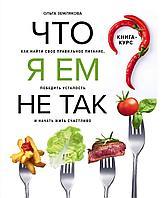 Землякова О.: Что я ем не так? Как найти свое правильное питание, победить усталость и начать жить счастливо