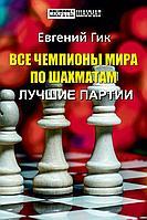 Гик Е.: Все чемпионы мира по шахматам. Лучшие партии