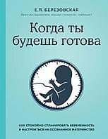 Березовская Е. П.: Когда ты будешь готова. Как спокойно спланировать беременность и настроиться на осознанное