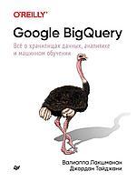 Лакшманан В., Тайджани Дж.: Google BigQuery. Всё о хранилищах данных, аналитике и машинном обучении