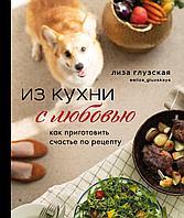 Глузская Е.: Из кухни с любовью! Как приготовить счастье по рецепту