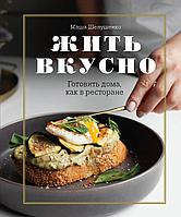 Шелушенко М.: Жить вкусно. Готовить дома, как в ресторане