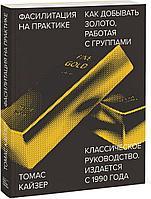 Кайзер Т.: Фасилитация на практике. Как добывать золото, работая с группами