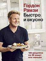 Рамзи Г.: Быстро и вкусно: 100 рецептов по 30 минут или меньше
