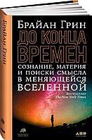 Грин Б.: До конца времен: Сознание, материя и поиски смысла в меняющейся Вселенной