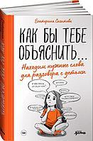 Сигитова Е.: Как бы тебе объяснить... Находим нужные слова для разговора с детьми