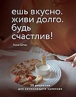 Шпак А.: Ешь вкусно. Живи долго. Будь счастлив! 50 рецептов для начинающего кулинара