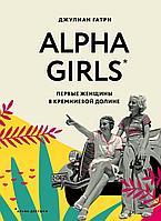 Гатри Дж.: Alpha Girls. Первые женщины в кремниевой долине