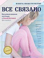 Котова А. И.: ВСЕ СВЯЗАНО. Бесшовное вязание на спицах с Анной Котовой. Книга-конструктор