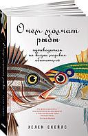 Скейлз Х.: О чём молчат рыбы: Путеводитель по жизни морских обитателей