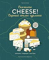 Сикар Т.: Сырный атлас гурмана. Скажите «CHEESE!»