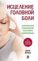 Мундо Дж.: Исцеление головной боли: Комплексная практическая программа самопомощи