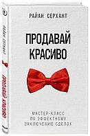 Книга «Продавай красиво. Мастер-класс по эффектному заключению сделок», Райан Серхант, Твердый переплет
