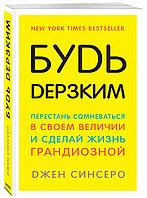 Книга «Будь дерзким! Перестань сомневаться в своем величии и сделай жизнь грандиозной», Джен Синсеро