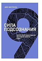 """Книга """"Сила подсознания. Перестрой свои мысли и создай нового себя"""", Джо Диспенза, Мягкий переплет"""