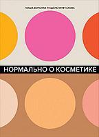 Ворслав М., Мифтахова А.: Нормально о косметике: Как разобраться в уходе и макияже и не сойти с ума