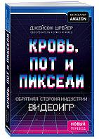 Книга «Кровь, пот и пиксели. Обратная сторона индустрии видеоигр», Джейсон Шрейер, Мягкий переплет