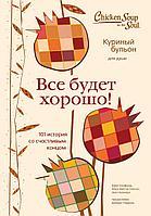 Кэнфилд Дж., Хансен М. В., Ньюмарк Э.: Куриный бульон для души. Все будет хорошо! 101 история со счастливым