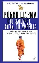 Шарма Р.: Кто заплачет, когда ты умрешь? Уроки жизни от монаха, который продал свой «феррари» (мягкая обложка)
