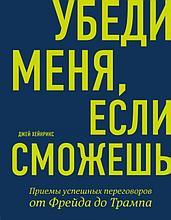 Хейнрикс Д.: Убеди меня, если сможешь. Приемы успешных переговоров от Фрейда до Трампа