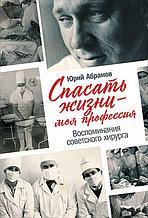 Абрамов Ю.: Спасать жизни - моя профессия. Воспоминания советского хирурга