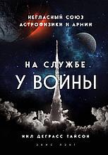 Тайсон Н. Д.: На службе у войны: негласный союз астрофизики и армии