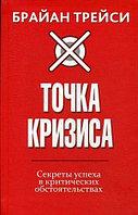 Книга «Точка кризиса. Секреты успеха в критических обстоятельствах», Брайан Трейси, Твердый переплет