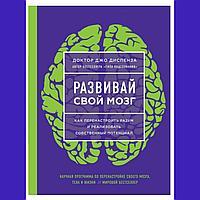 """"""" Развивай свой мозг. Как перенастроить разум и реализовать собственный потенциал """" . Джо Диспенза"""