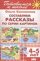 ГотовимсяКШк(Литур)(о) Составляем рассказ по серии картинок Д/детей 4-5 лет (Колпакова О.)