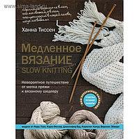 Медленное вязание-SLOW KNITTING. Невероятное путешествие от мотка пряжи к вязаному шедевру. Тиссен Х.