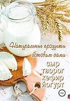 Натуральные продукты. Готовим сами: сыр, творог, кефир, йогурт (Александр Шумов)