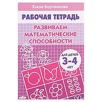 Рабочая тетрадь для детей 3-4 лет 'Развиваем математические способности'. Бортникова Е.