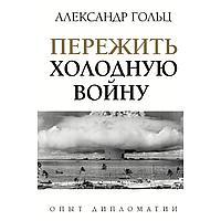 Гольц А. М.: Пережить холодную войну. Опыт дипломатии