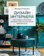 Ахремко В. А.: Дизайн интерьера. Как создать стильный интерьер и воплотить мечты в реальность
