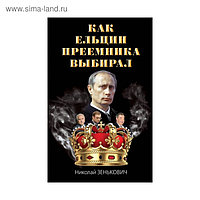 Как Ельцин преемника выбирал. Зенькович Н.