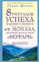 """Книга «8 ритуалов успеха в жизни и бизнесе от монаха, который продал свой """"феррари"""". Как побеждать», Р. Шарма"""