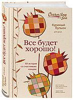Книга «Куриный бульон для души. Все будет хорошо! 101 история со счастливым концом» Кэнфилд Джек