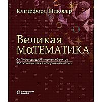 Пиковер К. А.: Великая математика. От Пифагора до 57-мерных объектов. 250 основных вех в истории математики