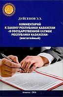 """Комментарий к закону РК """"О государственной службе Республики Казахстан"""" (постатейный). Издание 3-е, дополненое"""