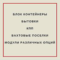 Блок контейнеры, бытовки, КПП, вахтовые поселки, модули различных опций в Алматы!
