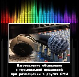 Изготовление объявления с музыкальной подложкой при размещении в других СМИ