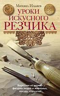 Уроки искусного резчика, Михаил Ильяев, 345 стр.